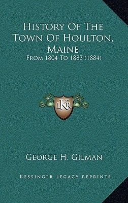 History of the Town of Houlton, Maine - From 1804 to 1883 (1884) (Hardcover): George H Gilman