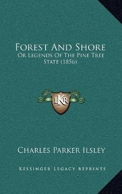 Forest and Shore - Or Legends of the Pine Tree State (1856) (Hardcover): Charles Parker Ilsley
