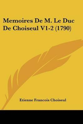 Memoires de M. Le Duc de Choiseul V1-2 (1790) (English, French, Paperback): Etienne Francois Choiseul