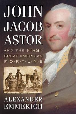 John Jacob Astor and the First Great American Fortune (Electronic book text): Alexander Emmerich