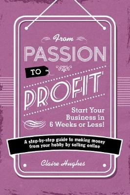 From Passion to Profit - Start Your Business in 6 Weeks or Less! - A step-by-step guide to making money from your hobby by...