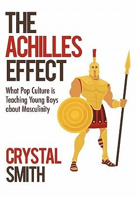 The Achilles Effect - What Pop Culture Is Teaching Young Boys about Masculinity (Hardcover): Crystal Smith