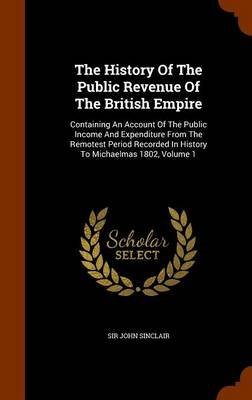The History of the Public Revenue of the British Empire - Containing an Account of the Public Income and Expenditure from the...