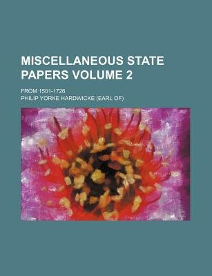 Miscellaneous State Papers Volume 2; From 1501-1726 (Paperback): Philip Yorke Hardwicke