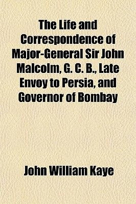 The Life and Correspondence of Major-General Sir John Malcolm, G. C. B., Late Envoy to Persia, and Governor of Bombay...