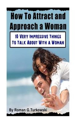How to Attract and Approach a Woman - 10 Very Impressive Things to Talk about with a Woman (Paperback): Roman G. Turkowsky