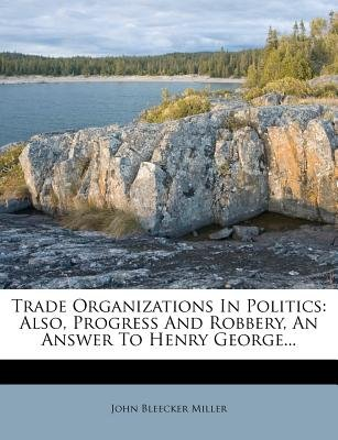 Trade Organizations in Politics - Also, Progress and Robbery, an Answer to Henry George... (Paperback): John Bleecker Miller