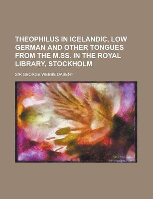 Theophilus in Icelandic, Low German and Other Tongues from the M.SS. in the Royal Library, Stockholm (Paperback): Charles W....