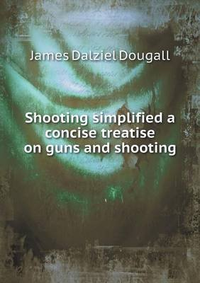 Shooting Simplified a Concise Treatise on Guns and Shooting (Paperback): James Dalziel Dougall