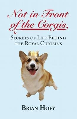 Not in Front of the Corgis - Secrets of Life Behind the Royal Curtains (Paperback): Brian Hoey