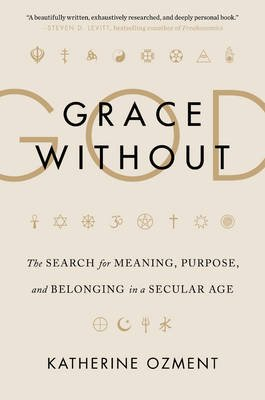 Grace Without God - The Search for Meaning, Purpose, and Belonging in a Secular Age (Hardcover): Katherine Ozment