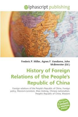 History of Foreign Relations of the People's Republic of China (Paperback): Frederic P. Miller, Vandome Agnes F.,...
