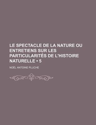 Le Spectacle de La Nature Ou Entretiens Sur Les Particularites de L'Histoire Naturelle (5) (English, French, Paperback):...