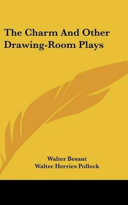The Charm and Other Drawing-Room Plays (Hardcover): Walter Besant, Walter Herries Pollock