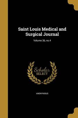 Saint Louis Medical and Surgical Journal; Volume 36, No.4 (Paperback): Anonymous