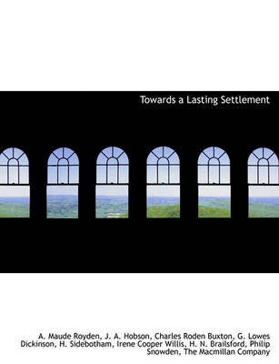 Towards a Lasting Settlement (Hardcover): A. Maude Royden, J.A. Hobson