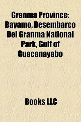 Granma Province - Bayamo, Desembarco del Granma National Park, Gulf of Guacanayabo (Paperback): Books Llc