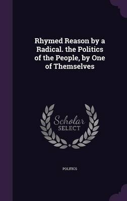 Rhymed Reason by a Radical. the Politics of the People, by One of Themselves (Hardcover): Politics.
