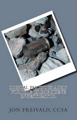 Digital Photography for the Crime Scene Investigator (Paperback): Jon Freivald Ccsa
