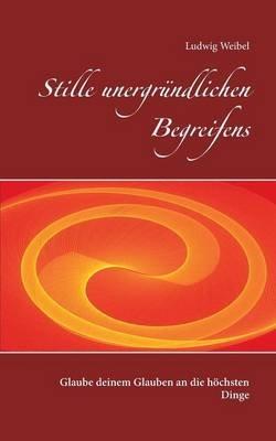 Stille Unergrundlichen Begreifens (German, Paperback): Ludwig Weibel