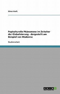 Popkulturelle Phanomene Im Zeitalter Der Globalisierung - Dargestellt Am Beispiel Von Madonna (German, Paperback): Oliver Kreft