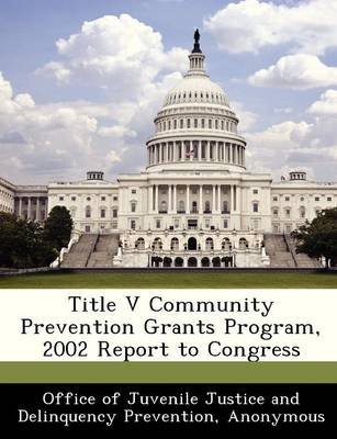Title V Community Prevention Grants Program, 2002 Report to Congress (Paperback):