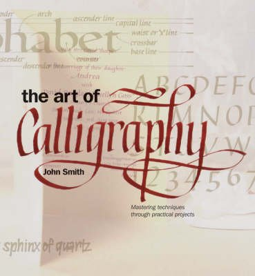 The Art of Calligraphy - Mastering Techniques Through Practical Projects (Hardcover, illustrated edition): John Smith