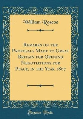 Remarks on the Proposals Made to Great Britain for Opening Negotiations for Peace, in the Year 1807 (Classic Reprint)...