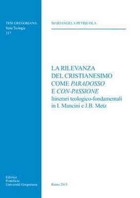La Rilevanza del Cristianesimo Come Paradosso E Con-Passione - Itinerari Teologico-Fondamentali in I. Mancini E J.B. Metz...