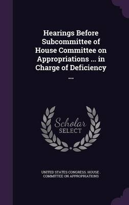 Hearings Before Subcommittee of House Committee on Appropriations ... in Charge of Deficiency ... (Hardcover): United States....
