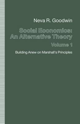 Social Economics: An Alternative Theory, Volume 1 - Building Anew on Marshall's Principles (Paperback, 1st ed. 1991): Neva...