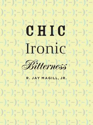 Chic Ironic Bitterness (Hardcover, New): R. Jay Magill