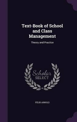 Text-Book of School and Class Management - Theory and Practice (Hardcover): Felix Arnold