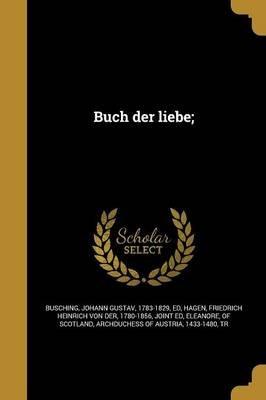 Buch Der Liebe; (German, Paperback): Johann Gustav 1783-1829 Bu Sching, Friedrich Heinrich Von Der 1780 Hagen, Of Scotland...