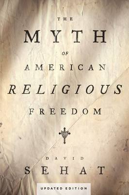 The Myth of American Religious Freedom, Updated Edition (Paperback, Updated Ed): David Sehat