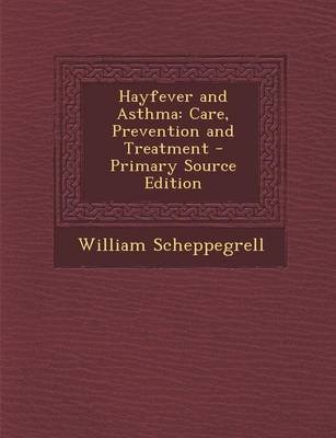 Hayfever and Asthma - Care, Prevention and Treatment (Paperback): William Scheppegrell