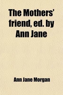 The Mothers' Friend, Ed. by Ann Jane (Paperback): Ann Jane Morgan