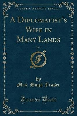 A Diplomatist's Wife in Many Lands, Vol. 2 (Classic Reprint) (Paperback): Mrs. Hugh Fraser