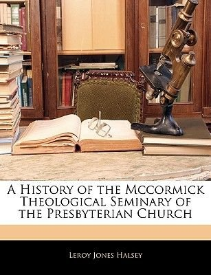 A History of the McCormick Theological Seminary of the Presbyterian Church (Paperback): Leroy Jones Halsey