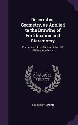 Descriptive Geometry, as Applied to the Drawing of Fortification and Stereotomy - For the Use of the Cadets of the U.S....