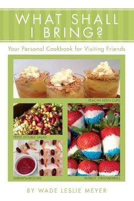 What Shall I Bring? - Your Personal Cookbook for Visiting Friends (Paperback): Wade Leslie Meyer