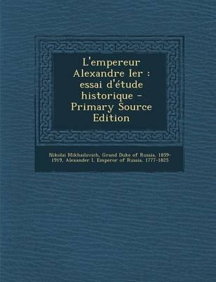 L'Empereur Alexandre Ier - Essai D'Etude Historique - Primary Source Edition (French, Paperback): Grand Duke of Russ...