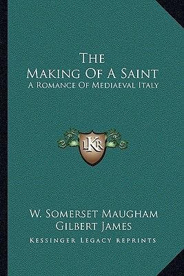 The Making of a Saint - A Romance of Mediaeval Italy (Paperback): W. Somerset Maugham