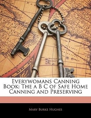 Everywomans Canning Book - The A B C of Safe Home Canning and Preserving (Paperback): Mary Burke Hughes