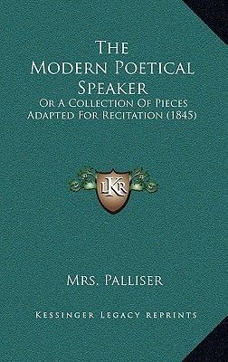 The Modern Poetical Speaker - Or a Collection of Pieces Adapted for Recitation (1845) (Hardcover): Mrs Palliser