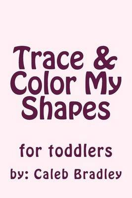 Trace & Color My Shapes (Paperback): Caleb P Bradley