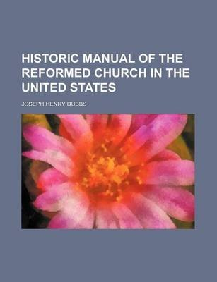 Historic Manual of the Reformed Church in the United States (Paperback): Joseph Henry Dubbs