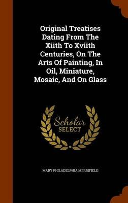 Original Treatises Dating from the Xiith to Xviith Centuries, on the Arts of Painting, in Oil, Miniature, Mosaic, and on Glass...