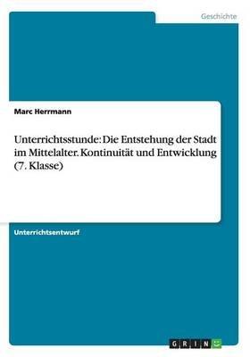 Unterrichtsstunde - Die Entstehung Der Stadt Im Mittelalter. Kontinuitat Und Entwicklung (7. Klasse) (German, Paperback): Marc...