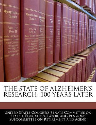 The State of Alzheimer's Research - 100 Years Later (Paperback): United States Congress Senate Committee